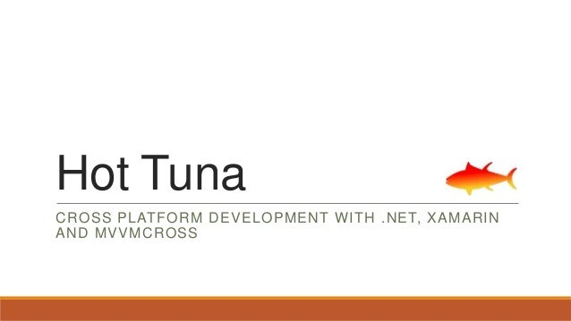 Hot Tuna CROSS PLATFORM DEVELOPMENT WITH .NET, XAMARIN AND MVVMCROSS