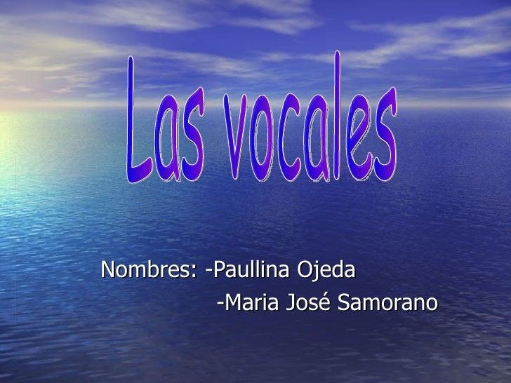 Nombres: -Paullina Ojeda -Maria José Samorano  Las vocales