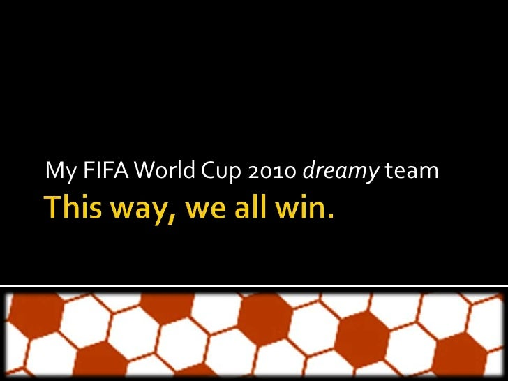 This way, we all win.<br />My FIFA World Cup 2010 dreamy team<br />