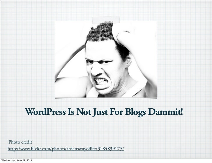 WordPress Is Not Just For Blogs Dammit!    Photo credit    http://www. ickr.com/photos/ardenswayo ife/3184839175/Wednesday...