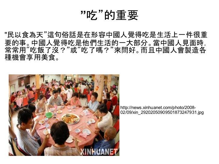 """""""吃""""的重要""""民以食為天""""這句俗話是在形容中國人覺得吃是生活上一件很重要的事。中國人覺得吃是他們生活的一大部分。當中國人見面時,常常用""""吃飯了沒?""""或""""吃了嗎?""""來問好。而且中國人會製造各種機會享用美食。                 htt..."""