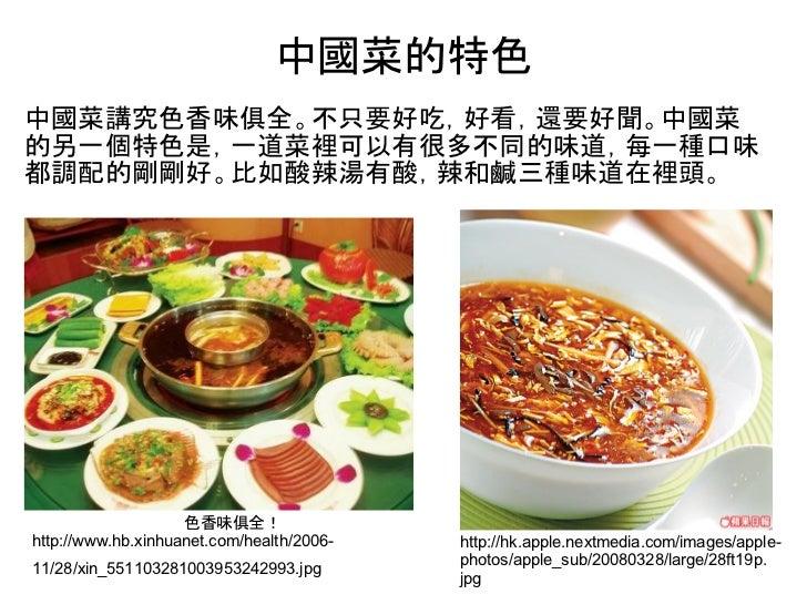 中國菜的特色中國菜講究色香味俱全。不只要好吃,好看,還要好聞。中國菜的另一個特色是,一道菜裡可以有很多不同的味道,每一種口味都調配的剛剛好。比如酸辣湯有酸,辣和鹹三種味道在裡頭。                    色香味俱全!http://...