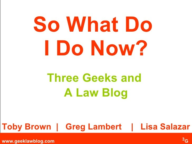 So What Do  I Do Now? Three Geeks and  A Law Blog Toby Brown  |  Greg Lambert  |  Lisa Salazar