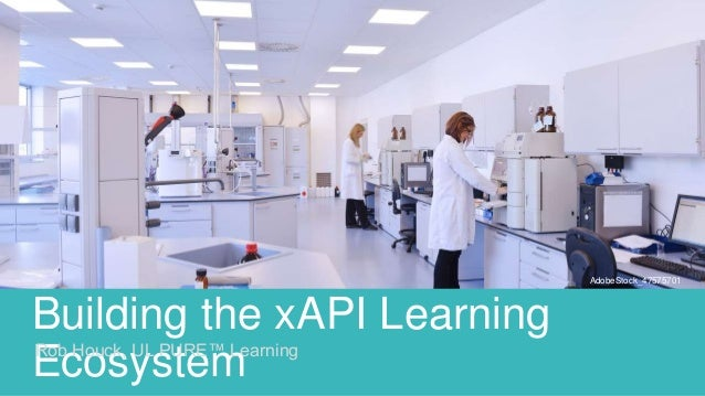 Building the xAPI Learning EcosystemRob Houck, UL PURE™ Learning AdobeStock_47575701