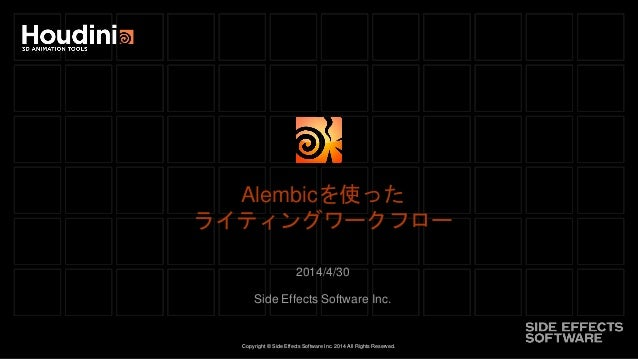 Copyright © Side Effects Software Inc. 2014 All Rights Reserved. Alembicを使った ライティングワークフロー 2014/4/30 Side Effects Software ...