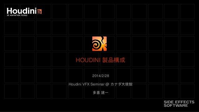 HOUDINI 製品構成 2014/2/28 Houdini VFX Seminar @ カナダ大使館  多喜 建一