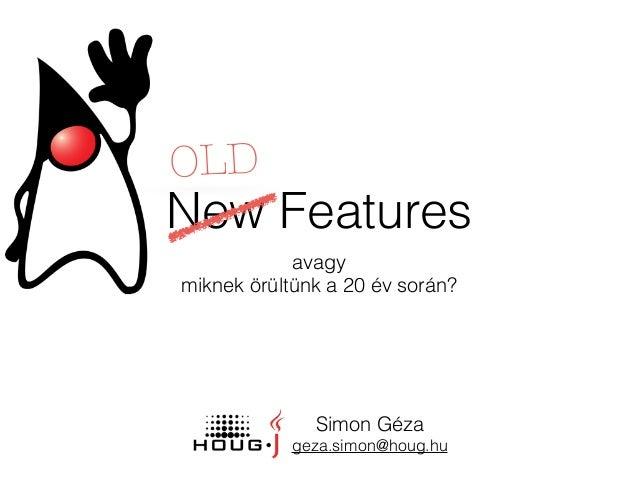New Features avagy miknek örültünk a 20 év során? OLD Simon Géza geza.simon@houg.hu