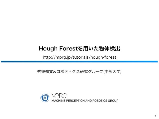 1 Hough Forestを用いた物体検出 http://mprg.jp/tutorials/hough-forest 機械知覚&ロボティクス研究グループ(中部大学) 中部 工学 助手 中部大学 工学部 情報工学科 講師 大学 部 ロボット理...