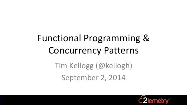 Functional Programming &  Concurrency Patterns  Tim Kellogg (@kellogh)  September 2, 2014
