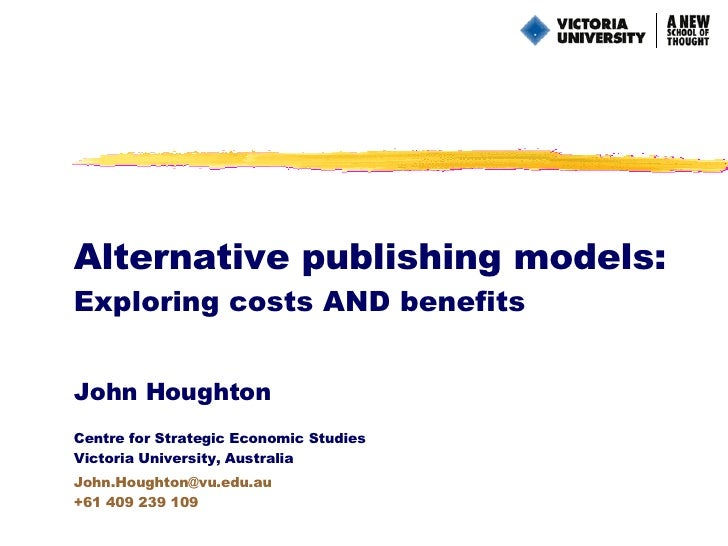 Alternative publishing models: Exploring costs AND benefits John Houghton Centre for Strategic Economic Studies Victoria U...