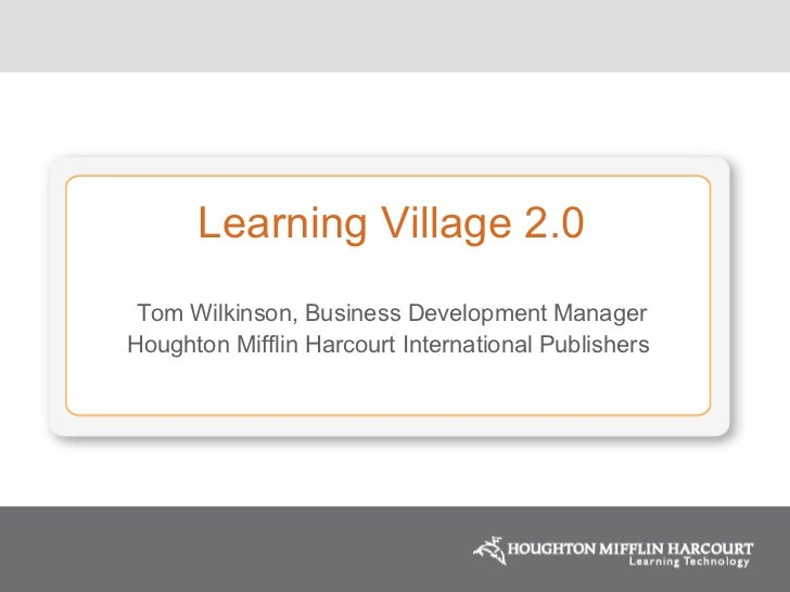 Learning Village 2.0 Tom Wilkinson, Business Development Manager Houghton Mifflin Harcourt International Publishers