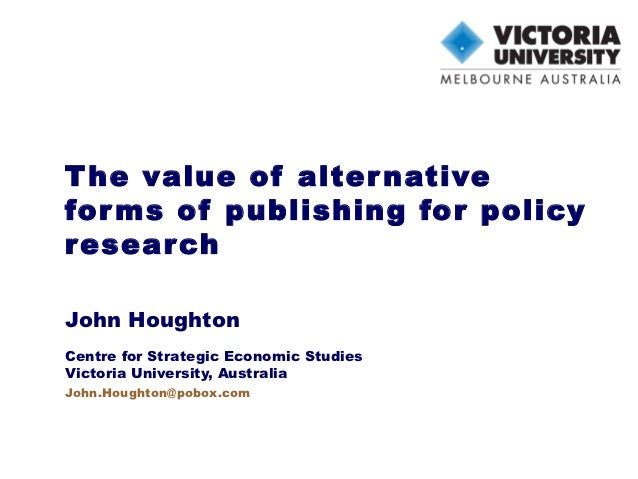 T he value of alter nativefor ms of publishing for policyr esear chJohn HoughtonCentre for Strategic Economic StudiesVicto...