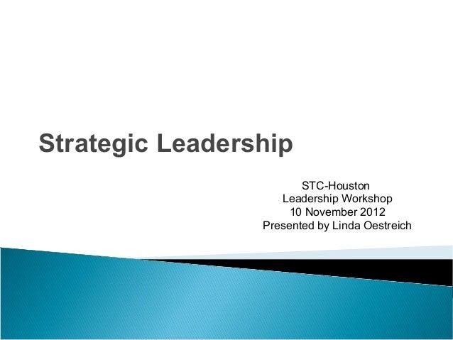 Strategic LeadershipSTC-HoustonLeadership Workshop10 November 2012Presented by Linda Oestreich