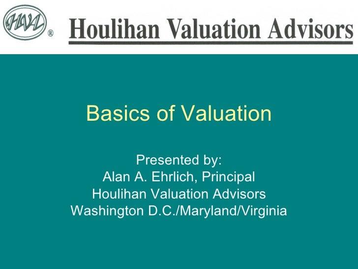 Basics of Valuation Presented by: Alan A. Ehrlich, Principal Houlihan Valuation Advisors Washington D.C./Maryland/Virginia