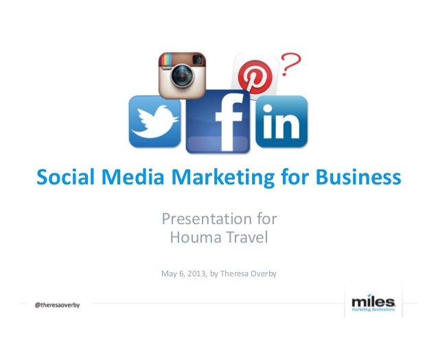 Social Media Marketing for BusinessPresentation forHouma TravelMay 6, 2013, by Theresa Overby@@@@resaoverby