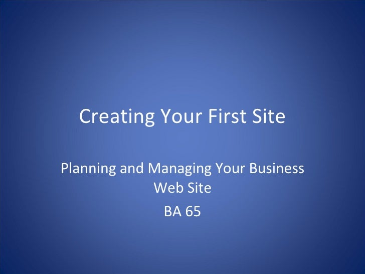 Creating Your First Site Planning and Managing Your Business Web Site BA 65