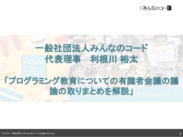 © 2016 一般社団法人みんな コード info@code.or.jp 一般社団法人みんな コード 代表理事  利根川 裕太 「プログラミング教育について 有識者会議 議 論 取りまとめを解説」 3