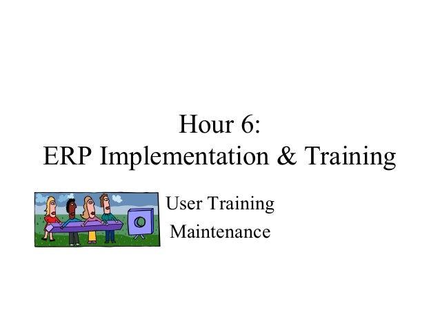 Hour 6: ERP Implementation & Training User Training Maintenance
