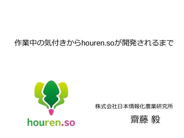 作業中の気付きからhouren.soが開発されるまで 株式会社日本情報化農業研究所 齋藤 毅