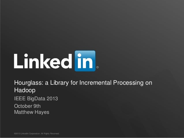 Hourglass: a Library for Incremental Processing on Hadoop IEEE BigData 2013 October 9th Matthew Hayes ©2013 LinkedIn Corpo...