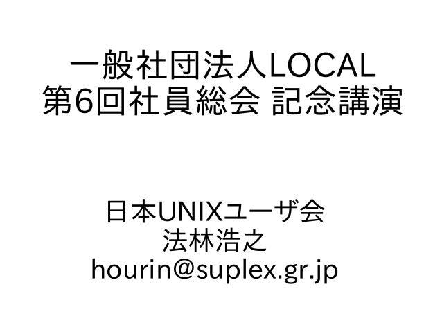 一般社団法人LOCAL 第6回社員総会 記念講演 日本UNIXユーザ会 法林浩之 hourin@suplex.gr.jp