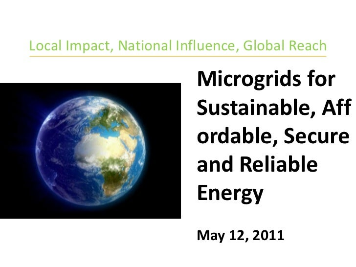Local Impact, National Influence, Global Reach<br />Microgrids for Sustainable, Affordable, Secure and Reliable Energy<br ...