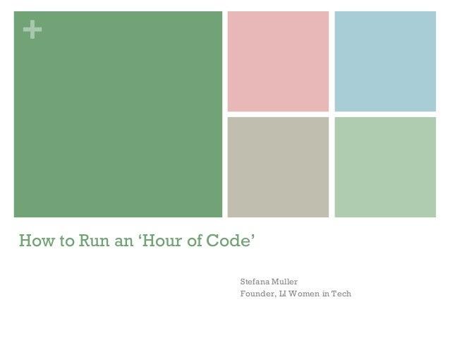 + How to Run an 'Hour of Code' Stefana Muller Founder, LI Women in Tech