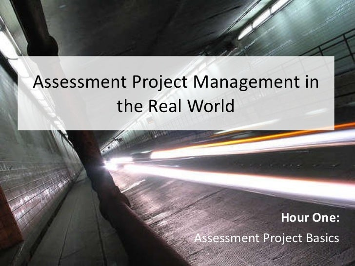 Assessment Project Management in the Real World Hour One: Assessment Project Basics
