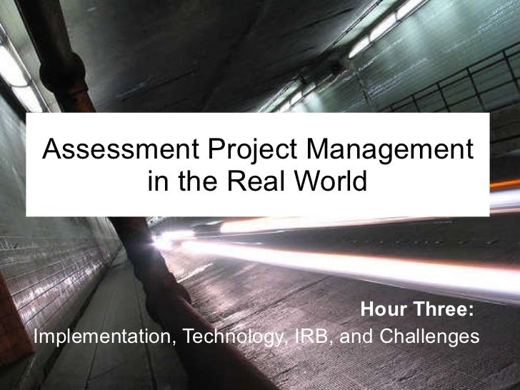 Assessment Project Management in the Real World Hour Three:   Implementation, Technology, IRB, and Challenges