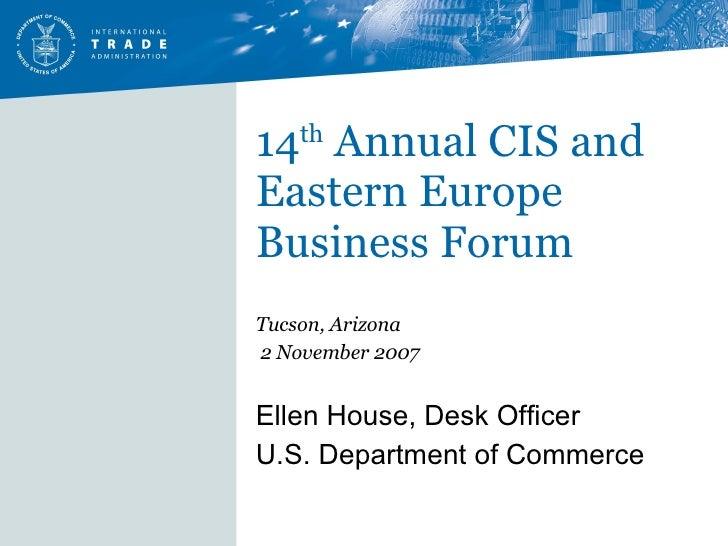 14 th  Annual CIS and Eastern Europe Business Forum Tucson, Arizona 2 November 2007 Ellen House, Desk Officer U.S. Departm...