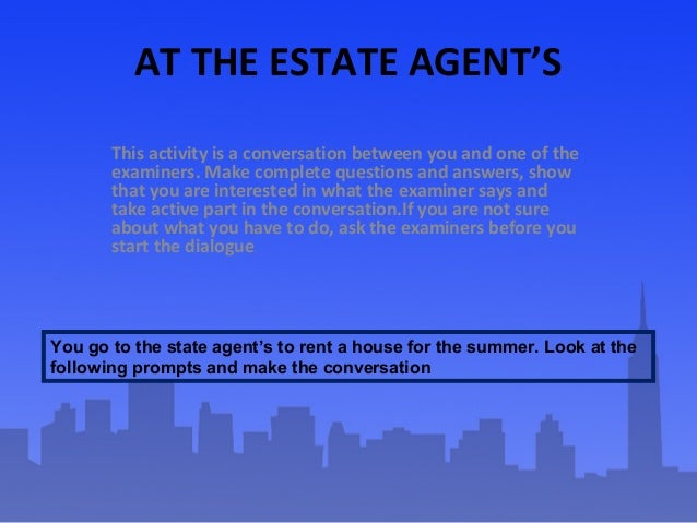 AT THE ESTATE AGENT'S This activity is a conversation between you and one of the examiners. Make complete questions and an...