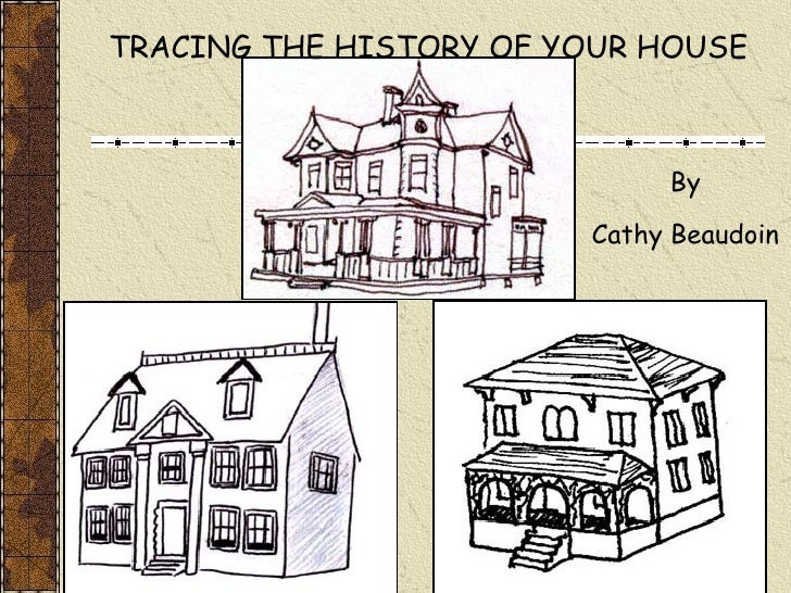 TRACING THE HISTORY OF YOUR HOUSE By Cathy Beaudoin