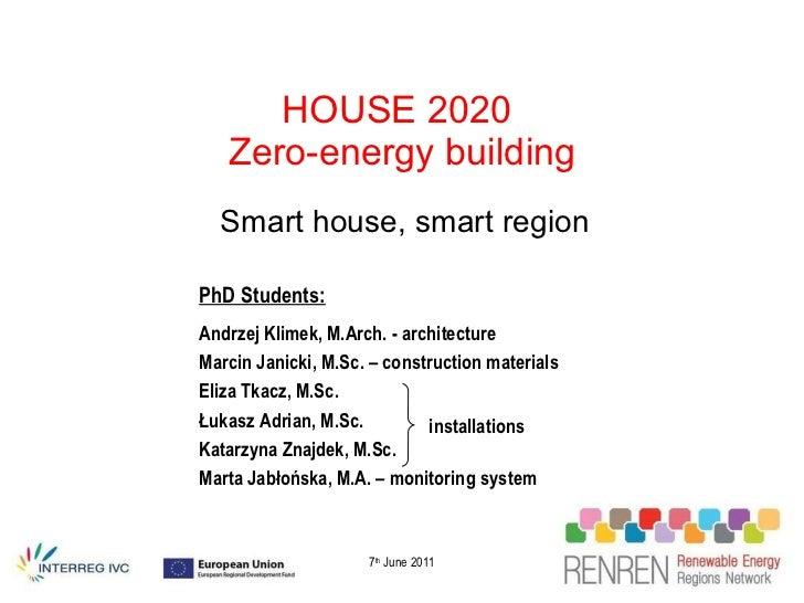 HOUSE 2020  Zero-energy building Smart house, smart region 7 th  June 2011 PhD Students: Andrzej Klimek, M.Arch. - archite...