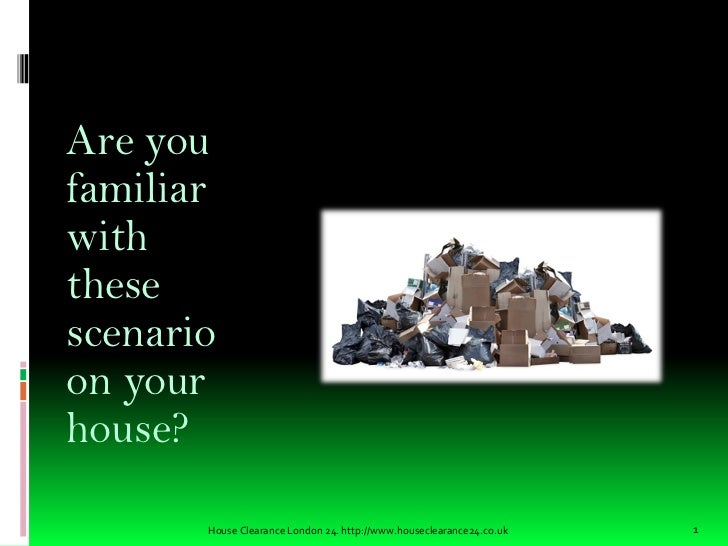 Are youfamiliarwiththesescenarioon yourhouse?       House Clearance London 24. http://www.houseclearance24.co.uk   1