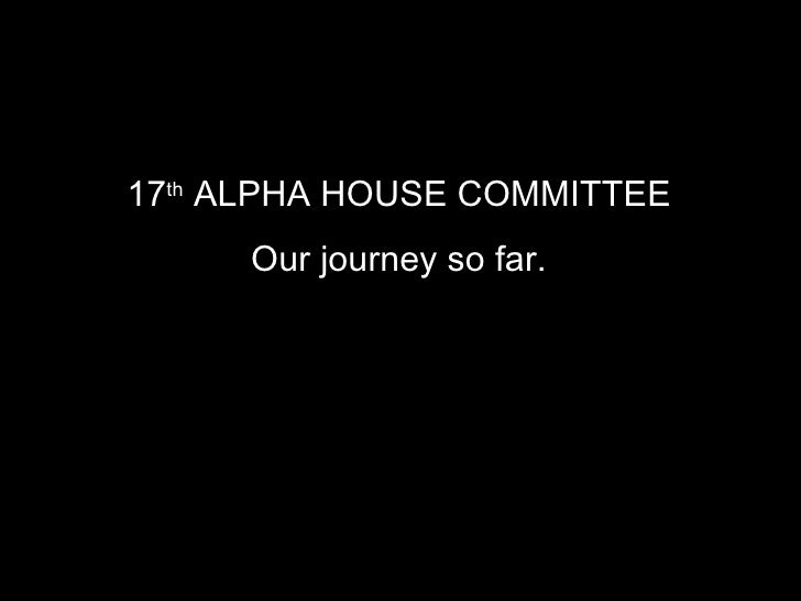 17 th  ALPHA HOUSE COMMITTEE   Our journey so far.