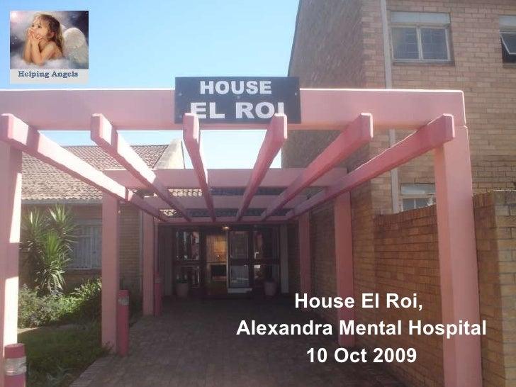 <ul><li>House El Roi,  </li></ul><ul><li>Alexandra Mental Hospital </li></ul><ul><li>10 Oct 2009 </li></ul>