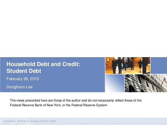Household Debt and Credit: Student Debt February 28, 2013 Donghoon Lee  The views presented here are those of the author a...