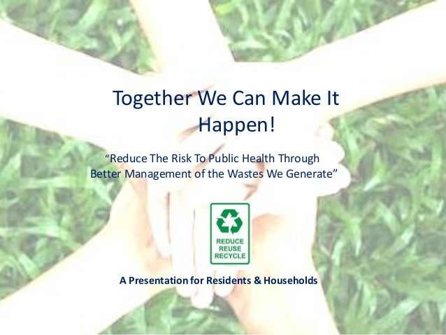 """Together We Can Make It            Happen!  """"Reduce The Risk To Public Health ThroughBetter Management of the Wastes We Ge..."""