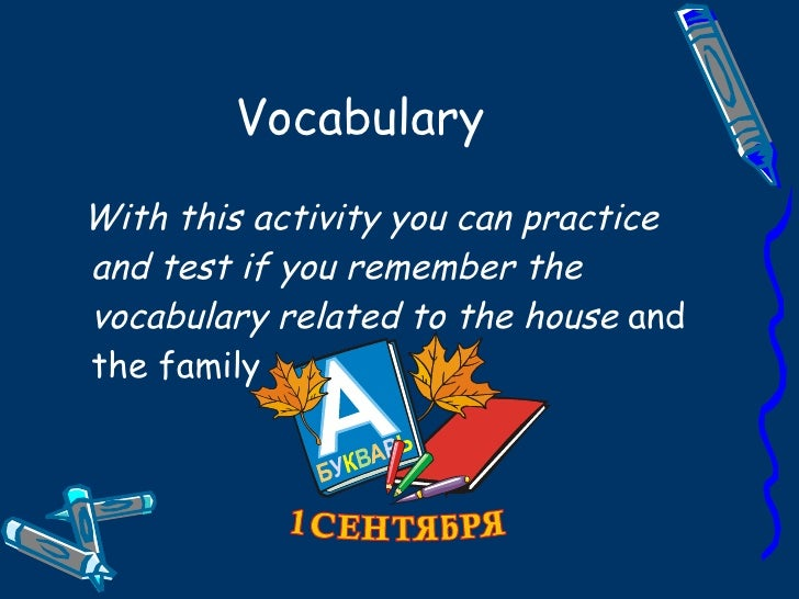 Vocabulary With this activity you can practice and test if you remember the vocabulary related to the house and the family
