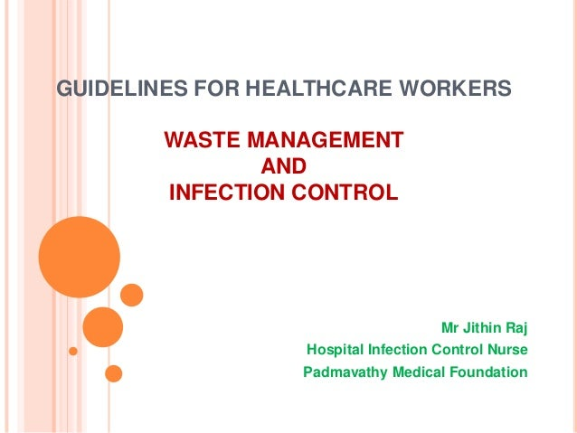 GUIDELINES FOR HEALTHCARE WORKERS WASTE MANAGEMENT AND INFECTION CONTROL  Mr Jithin Raj Hospital Infection Control Nurse P...