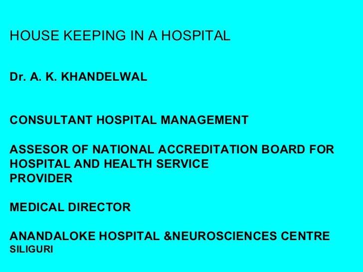 HOUSE KEEPING IN A HOSPITALDr. A. K. KHANDELWALCONSULTANT HOSPITAL MANAGEMENTASSESOR OF NATIONAL ACCREDITATION BOARD FORHO...