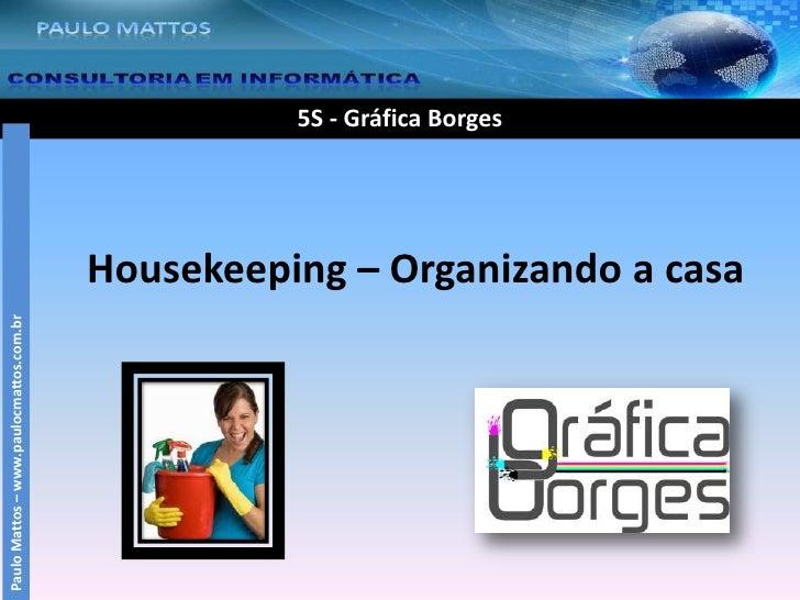 5S - Gráfica Borges<br />Housekeeping – Organizando a casa<br />Paulo Mattos – www.paulocmattos.com.br<br />