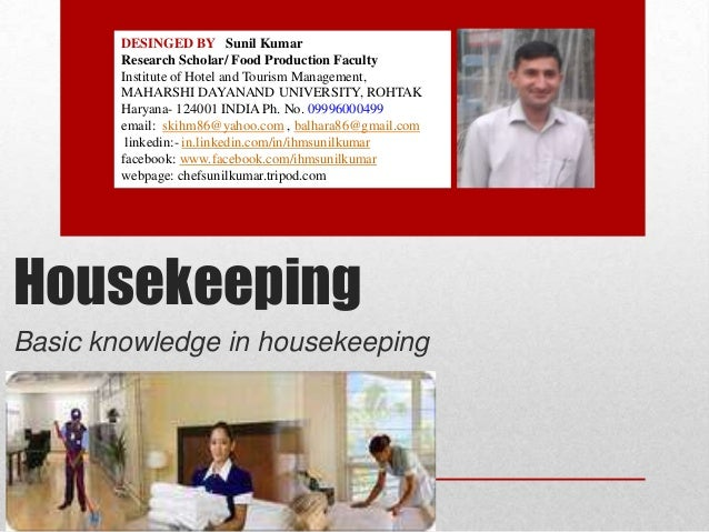 Housekeeping Basic knowledge in housekeeping DESINGED BY Sunil Kumar Research Scholar/ Food Production Faculty Institute o...
