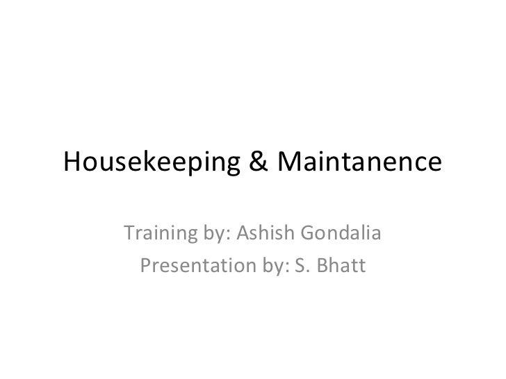 Housekeeping & Maintanence    Training by: Ashish Gondalia      Presentation by: S. Bhatt