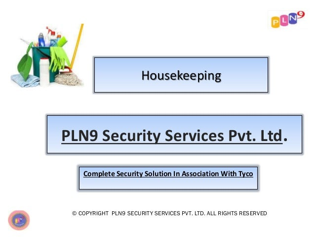 Housekeeping © COPYRIGHT PLN9 SECURITY SERVICES PVT. LTD. ALL RIGHTS RESERVED PLN9 Security Services Pvt. Ltd. Complete Se...