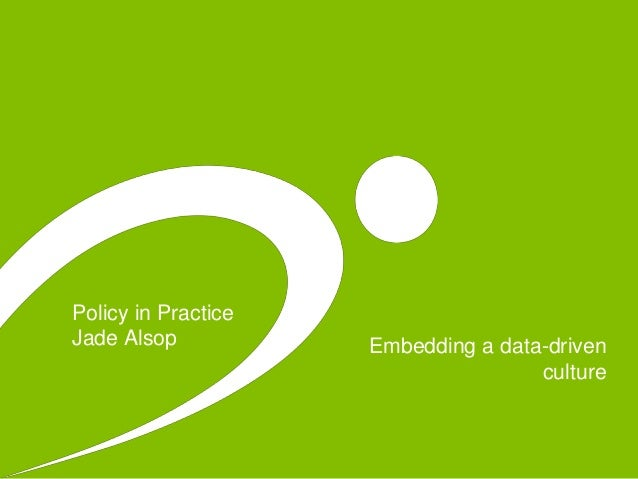 Embedding a data-driven culture Policy in Practice Jade Alsop