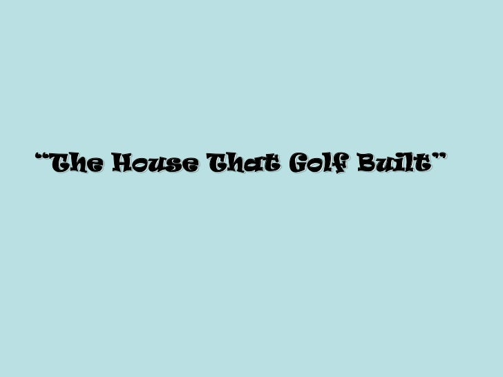 """""""The House That Golf Built"""""""