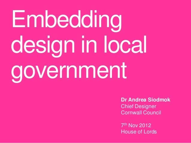Embeddingdesign in localgovernment            Dr Andrea Siodmok            Chief Designer            Cornwall Council     ...