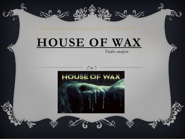 http://www.youtube.com/watch?v=-DnFKwVcM10HOUSE OF WAX                            Trailer analysis