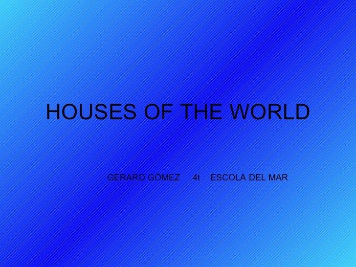 HOUSES OF THE WORLD GERARD GÓMEZ  4t  ESCOLA DEL MAR